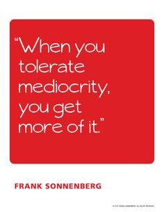 """When you tolerate mediocrity, you get more of it""~ Frank Sonnenberg | www.FrankSonnenbergOnline.com"