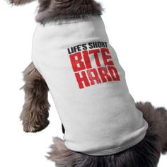 Life's Short BITE HARD Doggie Tee Shirt http://www.zazzle.com/kreatr?utm_content=buffer938cb&utm_medium=social&utm_source=pinterest.com&utm_campaign=buffer #dogtees #lifeshortbitehard #funnygifts