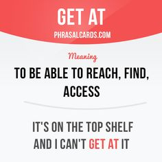 """""""Get at"""" means """"to be able to reach, find, access"""". Example: It's on the top shelf and I can't get at it."""