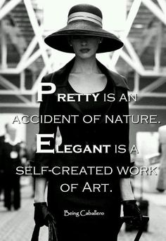 Pretty is an accident of nature. Elegant is a self-created work of art.