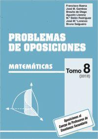 Problemas de oposiciones : Matemáticas. Tomo 8 Braulio de Diego Martin...[et al.] Madrid : Deimos, DL 2016 Novedades Abril 2017