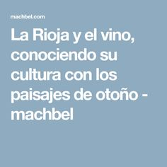 La Rioja y el vino, conociendo su cultura con los paisajes de otoño - machbel
