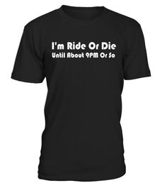 I'm Ride Or Die Until About 9PM Or So T-shirt Men & Women - Limited Edition