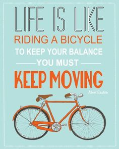 """""""Life is like riding a bicycle - to keep your balance you must keep moving."""" - Albert Einstein"""