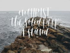 """""""My hope is built on nothing less Than Jesus' blood and righteousness; I dare not trust the sweetest frame, But wholly lean on Jesus' name. On Christ, the solid Rock, I stand; All other ground is sinking sand."""""""