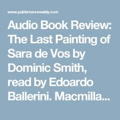 Audio Book Review: The Last Painting of Sara de Vos by Dominic Smith, read by Edoardo Ballerini. Macmillan Audio, unabridged, 8 CDs, 10 hrs., $39.99 ISBN 978-1-4272-6825-9