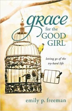 Grace for the Good Girl: Letting Go of the Try-Hard Life: Emily P. Freeman: 9780800719845: Amazon.com: Books