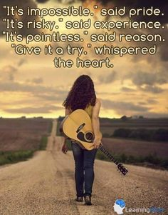 """It's impossible - said pride. It's risky - said experience. It's pointless - said reason. """"Give it a try!"""" whispered the heart. ♥♥"""