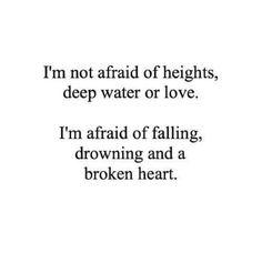 Im not afraid of heights, deep water or love. Im afraid of falling, drowning & a broken heart