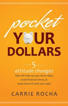 Pocket Your Dollars: 5 Attitude Changes That Will Help You Pay Down Debt, Avoid Financial Stress, & Keep More of What You Make