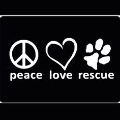 Peace. Love. Rescue. (Not an animal photo, but animal related, so it's still on this board)