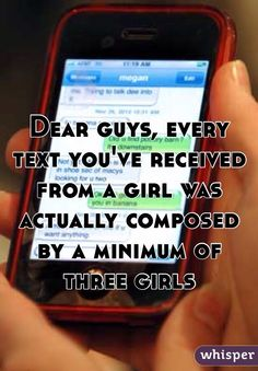 Dear guys, every text you've received from a girl was actually composed by a minimum of three girls