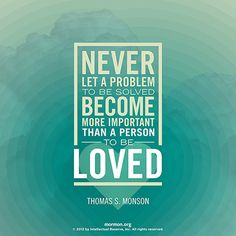 """""""Never let a problem to be solved become more important than a person to be loved.""""—President Thomas S. Monson"""