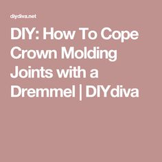 DIY: How To Cope Crown Molding Joints with a Dremmel | DIYdiva