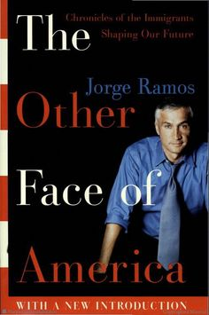 The Other Face of America: Chronicles of the Immigrants Shaping Our Future by Jorge Ramos