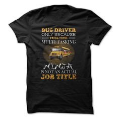 #automotive #bikers #scout... Awesome T-shirts  bus driver full time - (Cua-Tshirts)  Design Description: Bus driver only because full time multi tasking Ninja is not an actual Job title  If you don't fully love this Tshirt, you can SEARCH your favourite one through the usage of se...