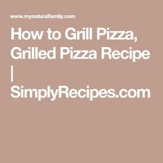 How to Grill Pizza, Grilled Pizza Recipe | SimplyRecipes.com
