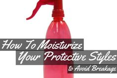 How to Moisturize Your Protective Styles to Avoid Breakage
