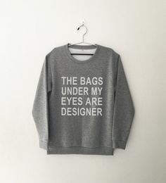The bags under my eyes are designer • Sweatshirt • jumper • crewneck • sweater • Clothes Casual Outift for • teens • movies • girls • women • summer • fall • spring • winter • outfit ideas • hipster • dates • daughter • cute • gift • teenager • top • grey • college • expression • love • sassy • cool • school • back to school • parties • Polyvores • facebook • accessories • Tumblr Teen Grunge Fashion Graphic Tee Shirt