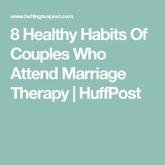 8 Healthy Habits Of Couples Who Attend Marriage Therapy | HuffPost