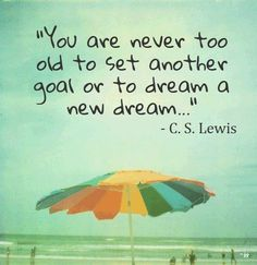 """You are never too old to set another goal or to dream a new dream..."" Food For Thought"