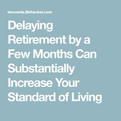 Delaying Retirement by a Few Months Can Substantially Increase Your Standard of Living - Finance tips, saving money, budgeting planner Preparing For Retirement, Retirement Advice, Retirement Cards, Retirement Parties, Retirement Planning, Happy Retirement, Retirement Strategies, Standard Of Living, Funeral Planning