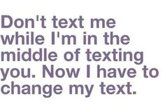 Dont text me while Im in the middle of texting you