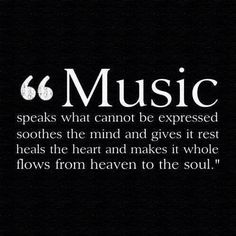 """""""Music speaks what cannot be expressed, soothes the minds and gives it rest, heals the heart and makes it whole, flows from heaven to the soul."""""""