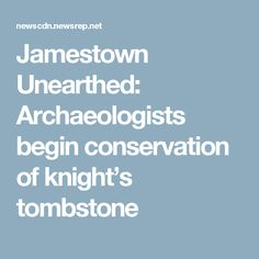 Jamestown Unearthed: Archaeologists begin conservation of knight's tombstone