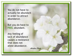You do not have to actually be abundant in order to attract abundance...  Abraham-Hicks Quotes. (AHQ991)