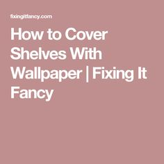 How to Cover Shelves With Wallpaper | Fixing It Fancy