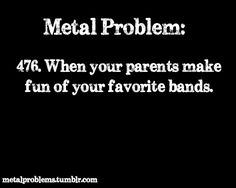Try my entire family. Every time I'm listening to metal, they make fun of me by pretending to head bang. I know they're just messing around, but it still pisses me off.