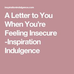 A Letter to You When You're Feeling Insecure -Inspiration Indulgence