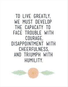 To Live Greatly, We Must Develop The Capacity To Face Trouble With Courage, Disappointment, With Cheerfulness, And Triumph With Humility