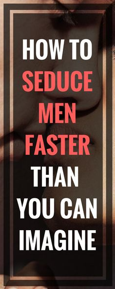 ONLY FOR WOMEN: How to Seduce Men Faster Than You Can Imagine?
