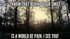 I know that behind your smile is a world of pain. I see you!