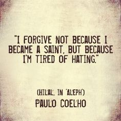 I Forgive Not Because I Became A Saint, But Because I'm Tired Of Hating ...