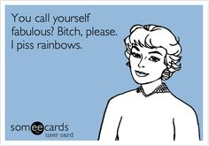 Funny Confession Ecard: You call yourself fabulous? Bitch, please. I piss rainbows.