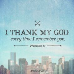 I thank my God everytime I remember you. Philippians 1:3