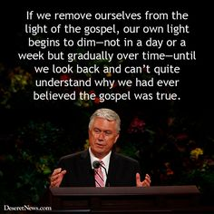 If we remove ourselves from the light of the gospel, our own light begins to dim—not in a day or a week but gradually over time—until we look back and can't quite understand why we had ever believed the gospel was true. - Dieter F. Uchtdorf
