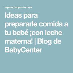 Ideas para prepararle comida a tu bebé ¡con leche materna!   Blog de BabyCenter