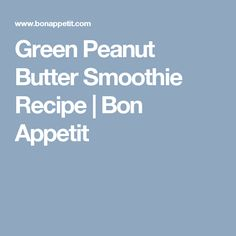 Green Peanut Butter Smoothie Recipe | Bon Appetit