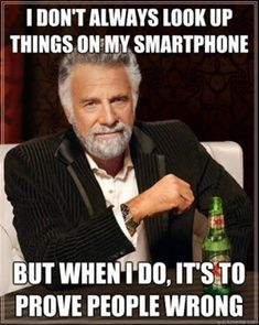 I don't always look things up on my smart phone, but when I do it's to prove people wrong. #allthetime #usuallyright