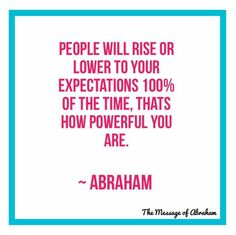 Abraham Hicks. People will rise or lower to your expectation. Because you are the flow-er of energy.