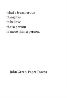 What a treacherous thing it is to believe that  a person is more than a person. John Green, Paper Towns