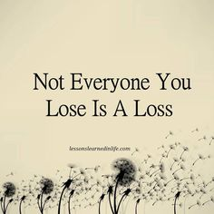 Not everyone you lose is a loss. Lessons Learned In Life