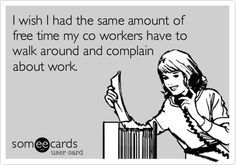 when coworkers complain about you ecards - Google Search