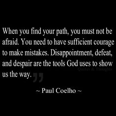When you find your path, you must not be afraid. You need to have sufficient courage to make mistakes. Disappointment, defeat, and despair are the tools God uses to show us the way.  ~Paul Coelho