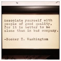 """Associate yourself with people of good quality, for it is better to be alone than in bad company."" -Booker T. Washington"