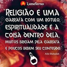 Religião é uma garrafa com um rótulo,espiritualidade é a coisa dentro dela,muitos brigam pela garrafa e poucos bebem seu conteúdo!!!